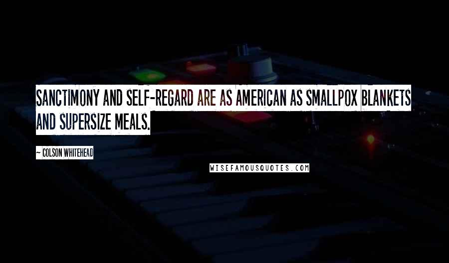 Colson Whitehead quotes: Sanctimony and self-regard are as American as smallpox blankets and supersize meals.