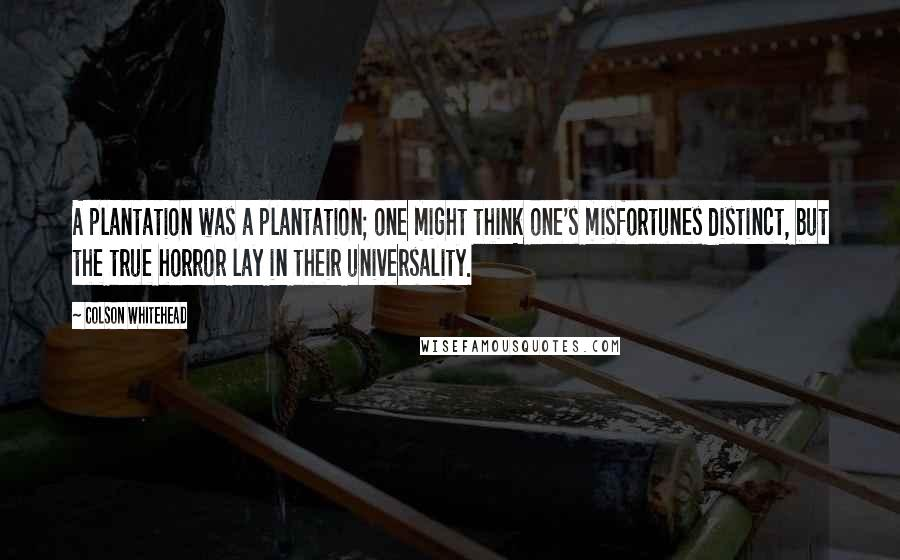 Colson Whitehead quotes: A plantation was a plantation; one might think one's misfortunes distinct, but the true horror lay in their universality.