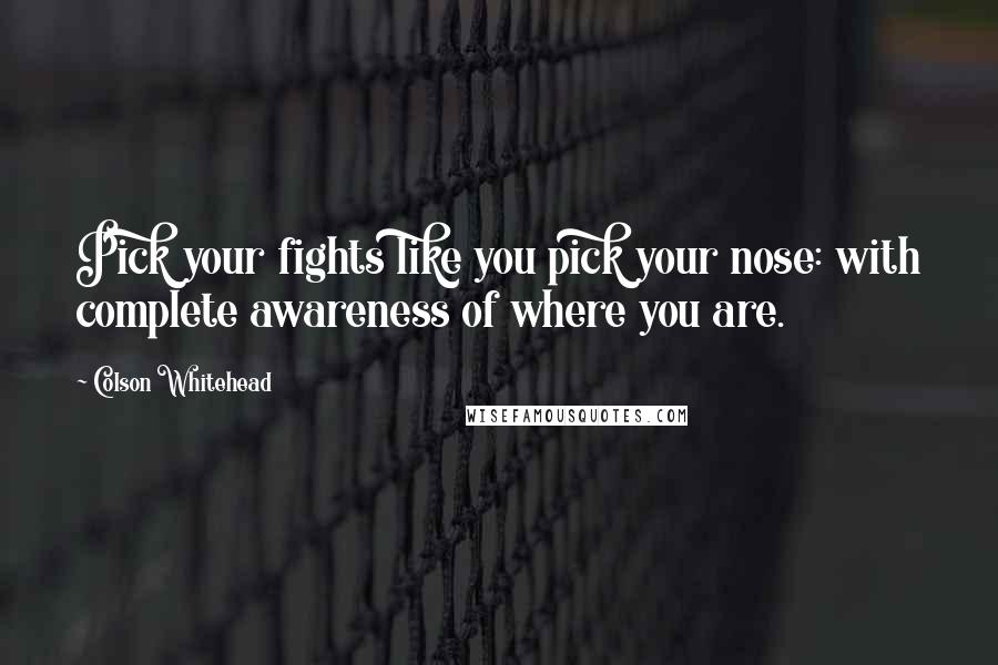 Colson Whitehead quotes: Pick your fights like you pick your nose: with complete awareness of where you are.