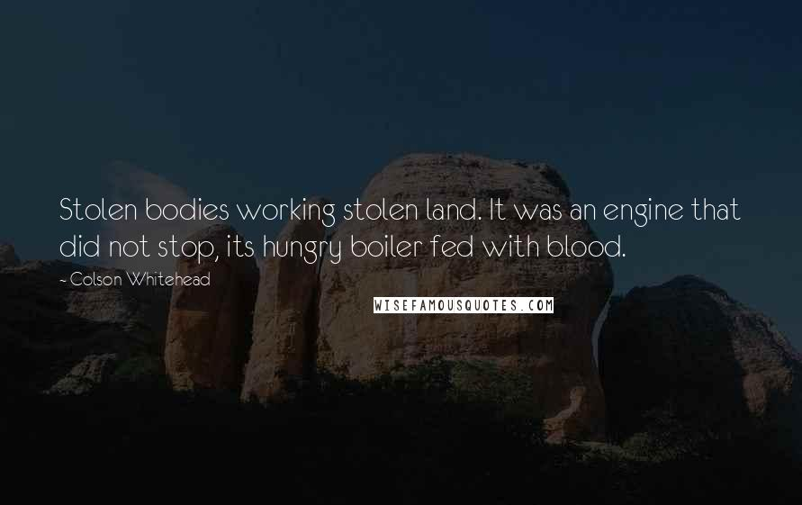 Colson Whitehead quotes: Stolen bodies working stolen land. It was an engine that did not stop, its hungry boiler fed with blood.