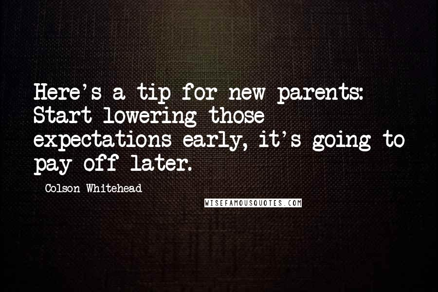 Colson Whitehead quotes: Here's a tip for new parents: Start lowering those expectations early, it's going to pay off later.