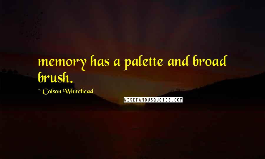 Colson Whitehead quotes: memory has a palette and broad brush.