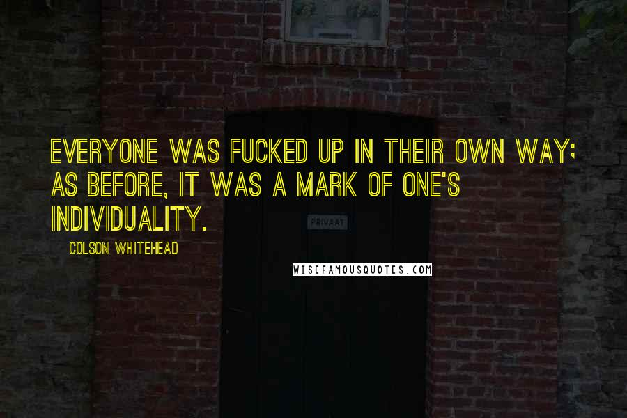 Colson Whitehead quotes: Everyone was fucked up in their own way; as before, it was a mark of one's individuality.