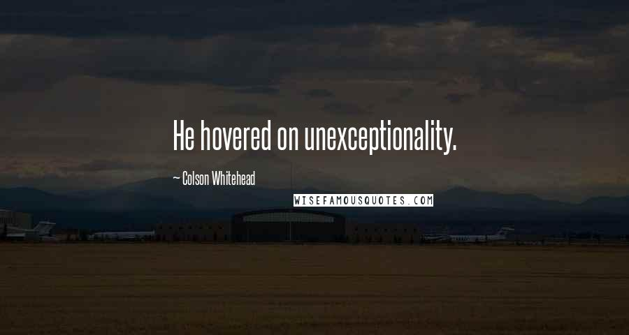 Colson Whitehead quotes: He hovered on unexceptionality.
