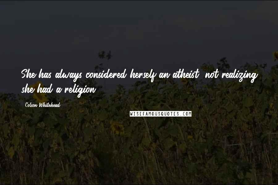 Colson Whitehead quotes: She has always considered herself an atheist, not realizing she had a religion.