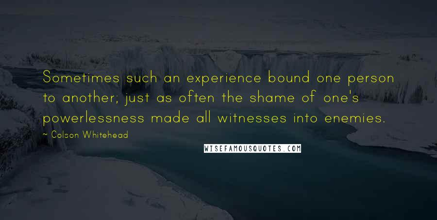 Colson Whitehead quotes: Sometimes such an experience bound one person to another; just as often the shame of one's powerlessness made all witnesses into enemies.