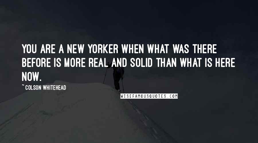 Colson Whitehead quotes: You are a New Yorker when what was there before is more real and solid than what is here now.