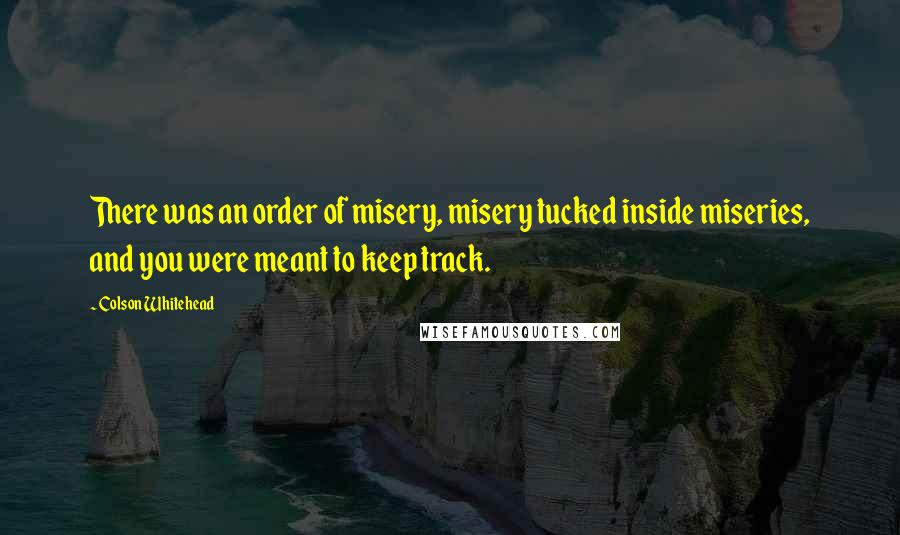 Colson Whitehead quotes: There was an order of misery, misery tucked inside miseries, and you were meant to keep track.