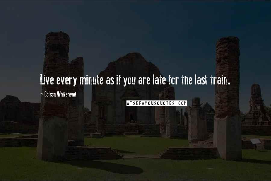 Colson Whitehead quotes: Live every minute as if you are late for the last train.