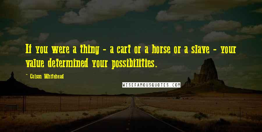 Colson Whitehead quotes: If you were a thing - a cart or a horse or a slave - your value determined your possibilities.