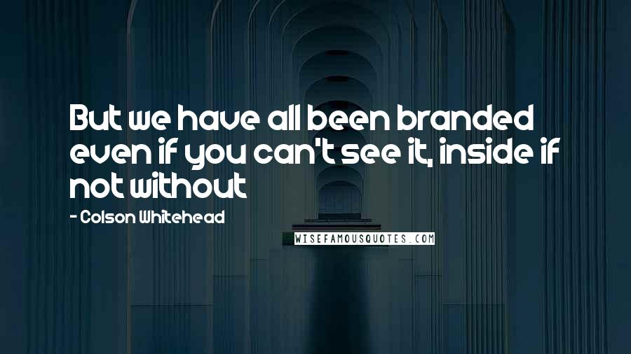 Colson Whitehead quotes: But we have all been branded even if you can't see it, inside if not without
