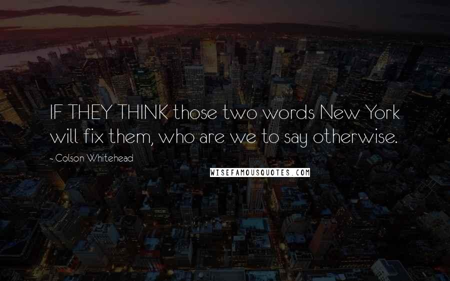 Colson Whitehead quotes: IF THEY THINK those two words New York will fix them, who are we to say otherwise.