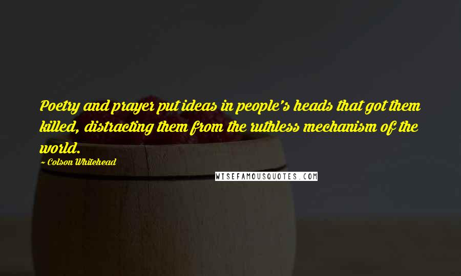 Colson Whitehead quotes: Poetry and prayer put ideas in people's heads that got them killed, distracting them from the ruthless mechanism of the world.
