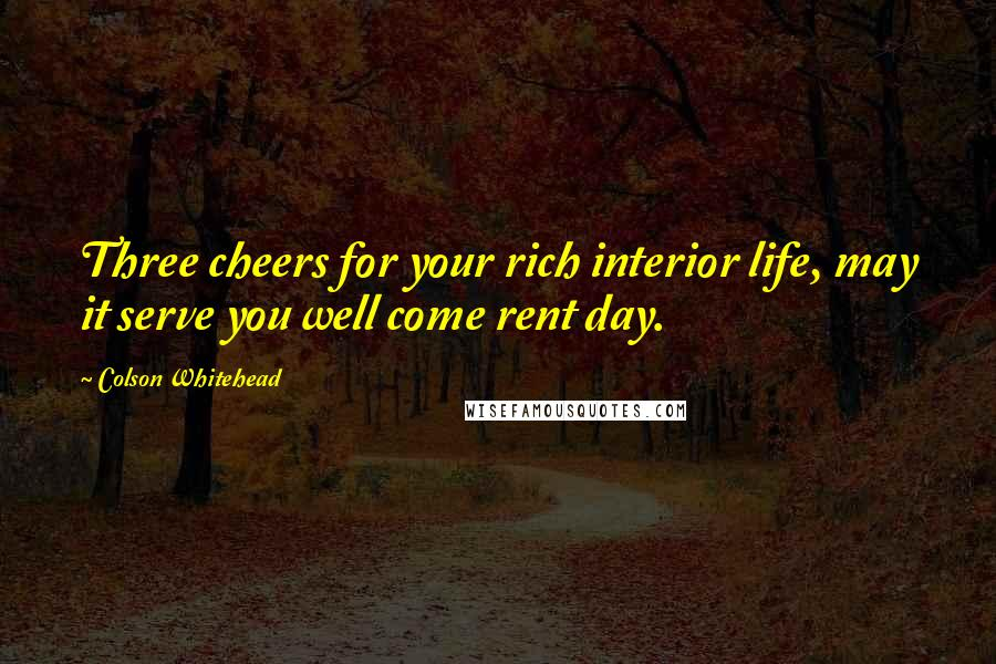Colson Whitehead quotes: Three cheers for your rich interior life, may it serve you well come rent day.