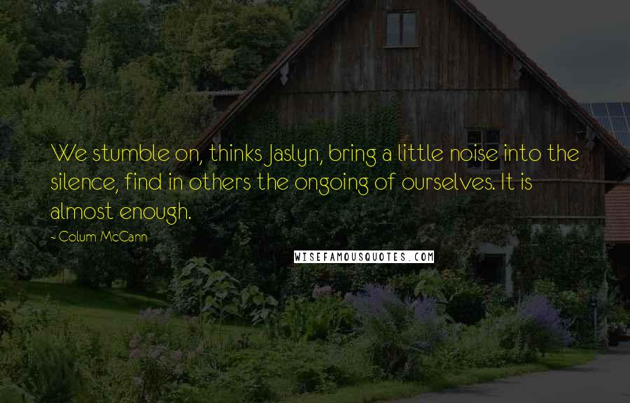 Colum McCann quotes: We stumble on, thinks Jaslyn, bring a little noise into the silence, find in others the ongoing of ourselves. It is almost enough.
