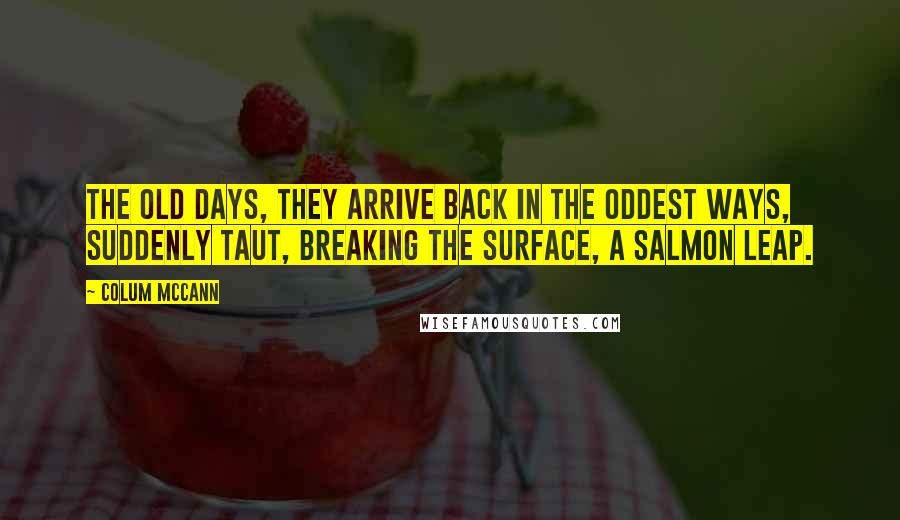Colum McCann quotes: The old days, they arrive back in the oddest ways, suddenly taut, breaking the surface, a salmon leap.