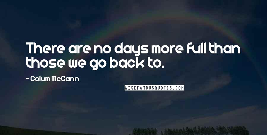 Colum McCann quotes: There are no days more full than those we go back to.