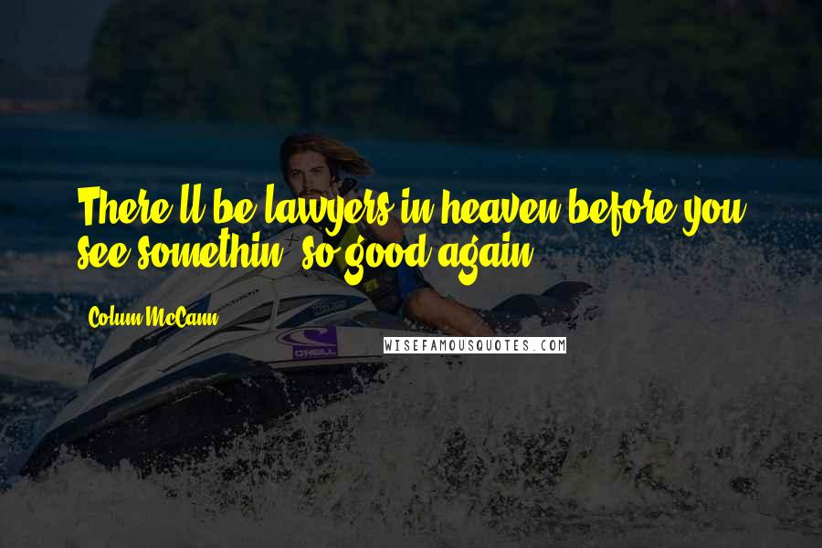 Colum McCann quotes: There'll be lawyers in heaven before you see somethin' so good again.