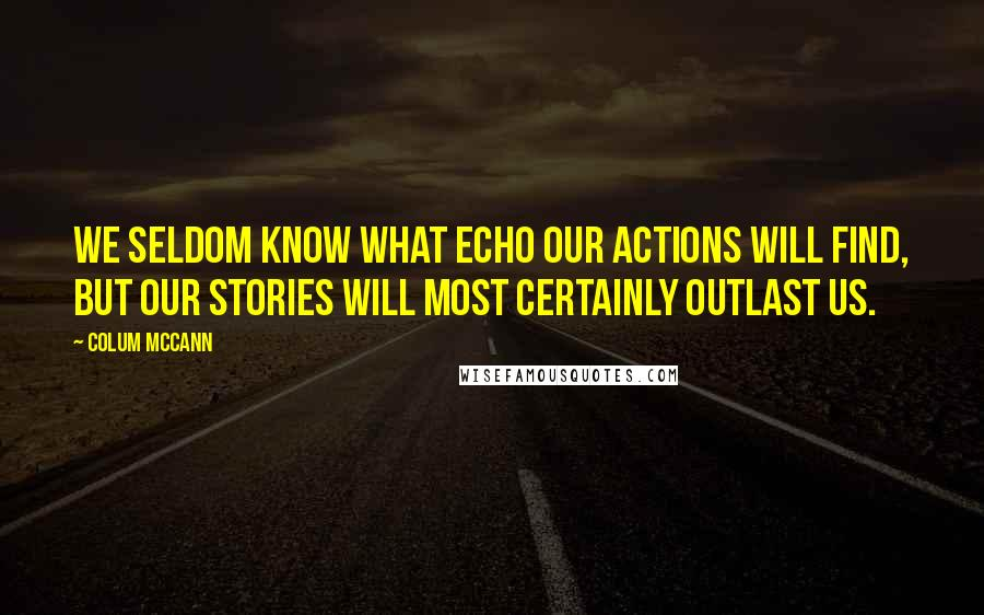 Colum McCann quotes: We seldom know what echo our actions will find, but our stories will most certainly outlast us.