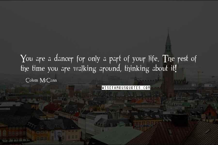 Colum McCann quotes: You are a dancer for only a part of your life. The rest of the time you are walking around, thinking about it!