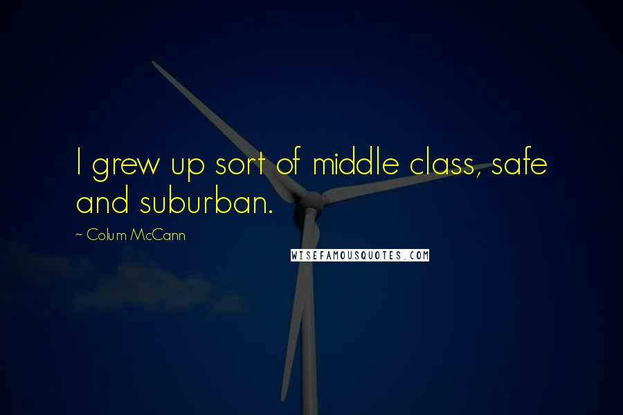 Colum McCann quotes: I grew up sort of middle class, safe and suburban.