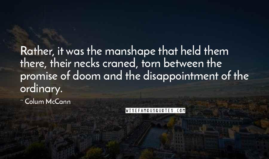 Colum McCann quotes: Rather, it was the manshape that held them there, their necks craned, torn between the promise of doom and the disappointment of the ordinary.