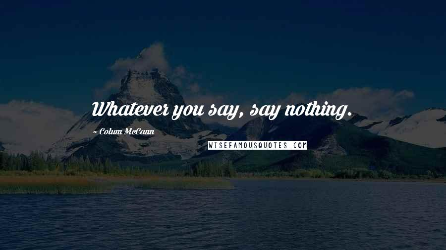 Colum McCann quotes: Whatever you say, say nothing.