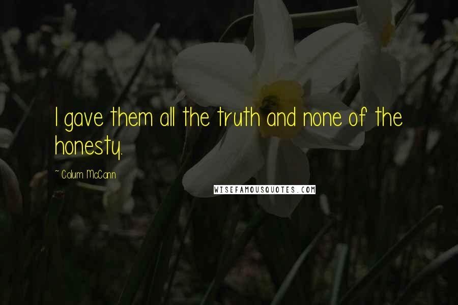 Colum McCann quotes: I gave them all the truth and none of the honesty.