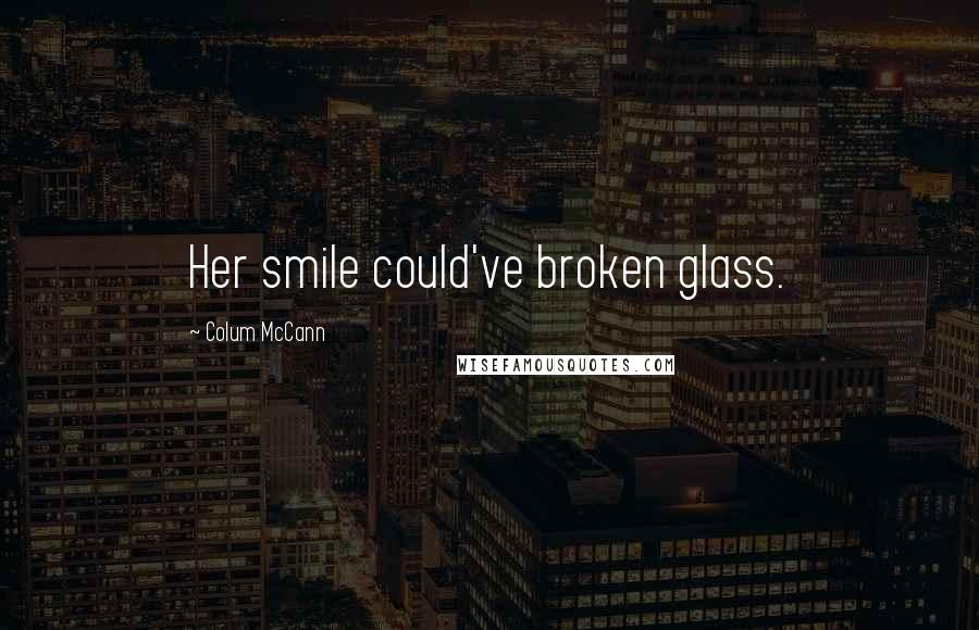 Colum McCann quotes: Her smile could've broken glass.