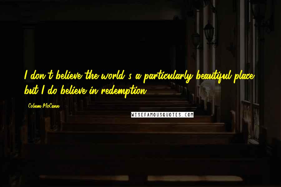 Colum McCann quotes: I don't believe the world's a particularly beautiful place, but I do believe in redemption.