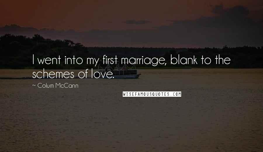 Colum McCann quotes: I went into my first marriage, blank to the schemes of love.