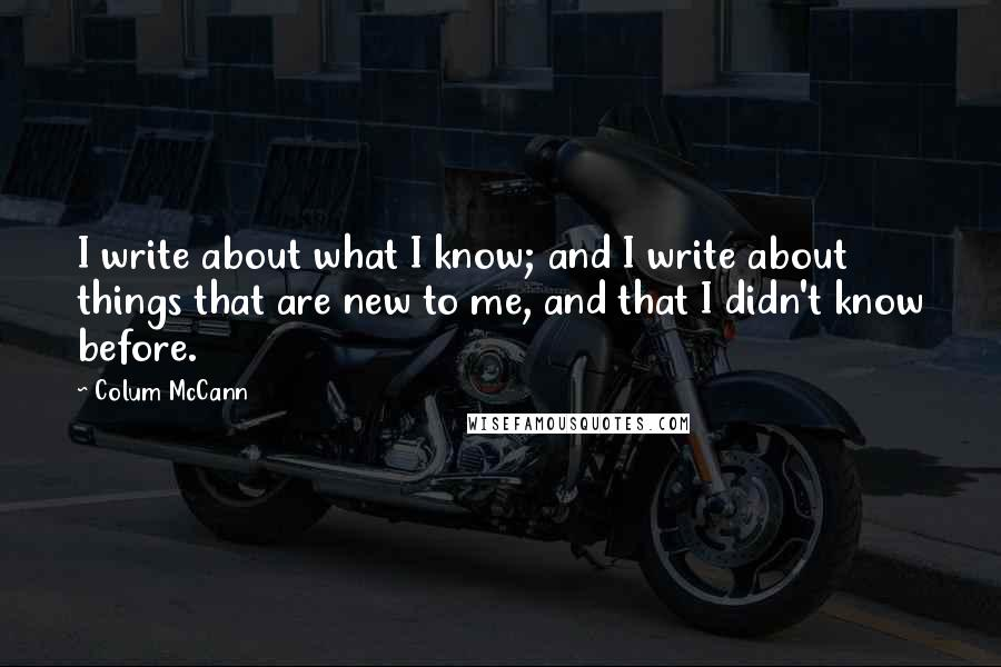 Colum McCann quotes: I write about what I know; and I write about things that are new to me, and that I didn't know before.