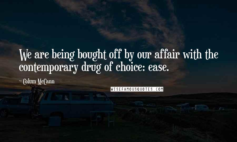 Colum McCann quotes: We are being bought off by our affair with the contemporary drug of choice: ease.