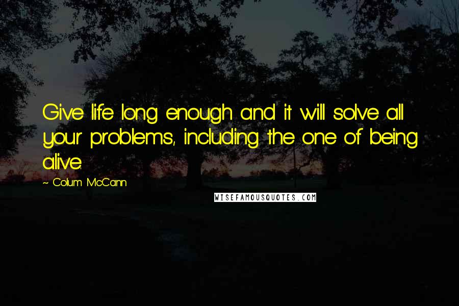 Colum McCann quotes: Give life long enough and it will solve all your problems, including the one of being alive.