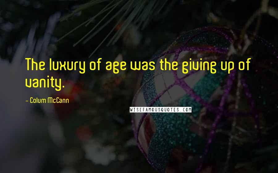 Colum McCann quotes: The luxury of age was the giving up of vanity.