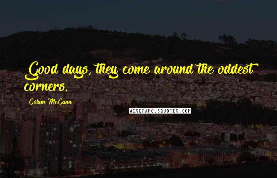 Colum McCann quotes: Good days, they come around the oddest corners.