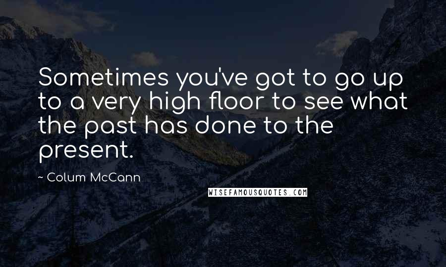 Colum McCann quotes: Sometimes you've got to go up to a very high floor to see what the past has done to the present.