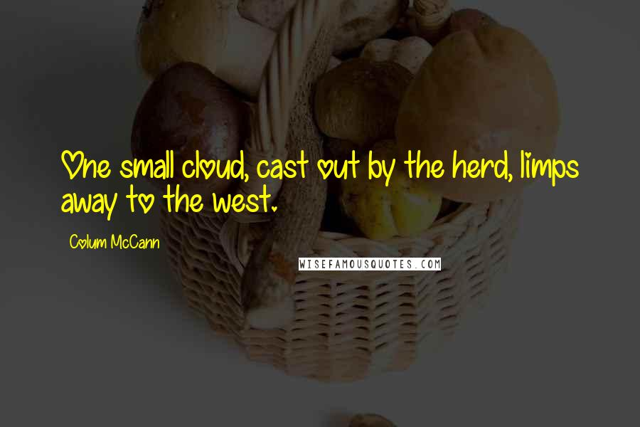 Colum McCann quotes: One small cloud, cast out by the herd, limps away to the west.