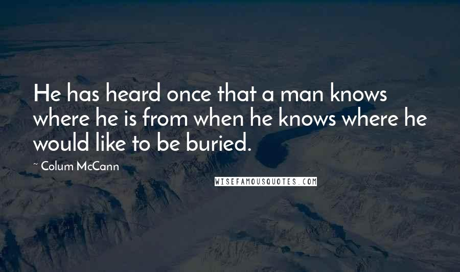 Colum McCann quotes: He has heard once that a man knows where he is from when he knows where he would like to be buried.