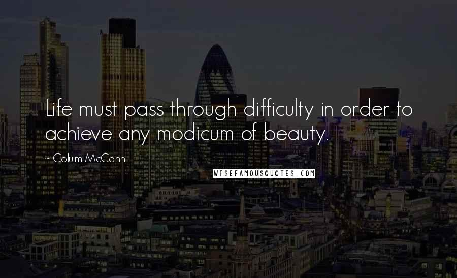 Colum McCann quotes: Life must pass through difficulty in order to achieve any modicum of beauty.