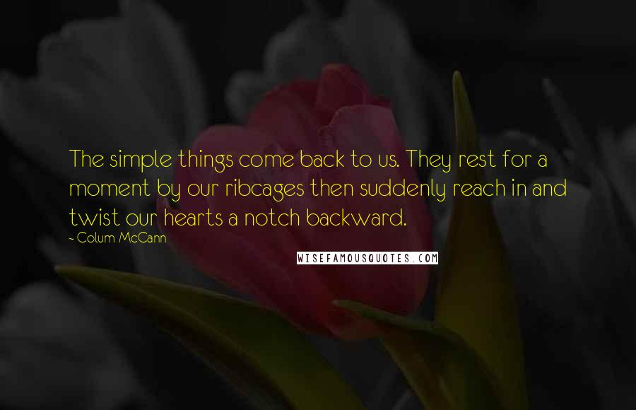 Colum McCann quotes: The simple things come back to us. They rest for a moment by our ribcages then suddenly reach in and twist our hearts a notch backward.