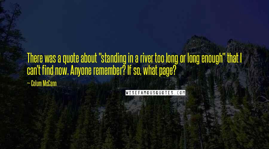 "Colum McCann quotes: There was a quote about ""standing in a river too long or long enough"" that I can't find now. Anyone remember? If so, what page?"