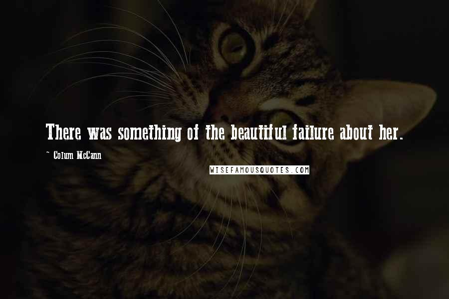 Colum McCann quotes: There was something of the beautiful failure about her.