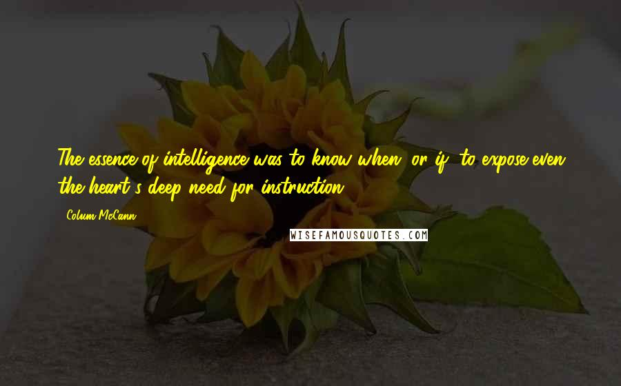 Colum McCann quotes: The essence of intelligence was to know when, or if, to expose even the heart's deep need for instruction.