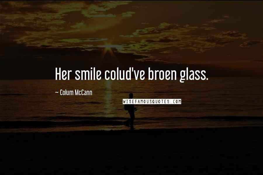 Colum McCann quotes: Her smile colud've broen glass.