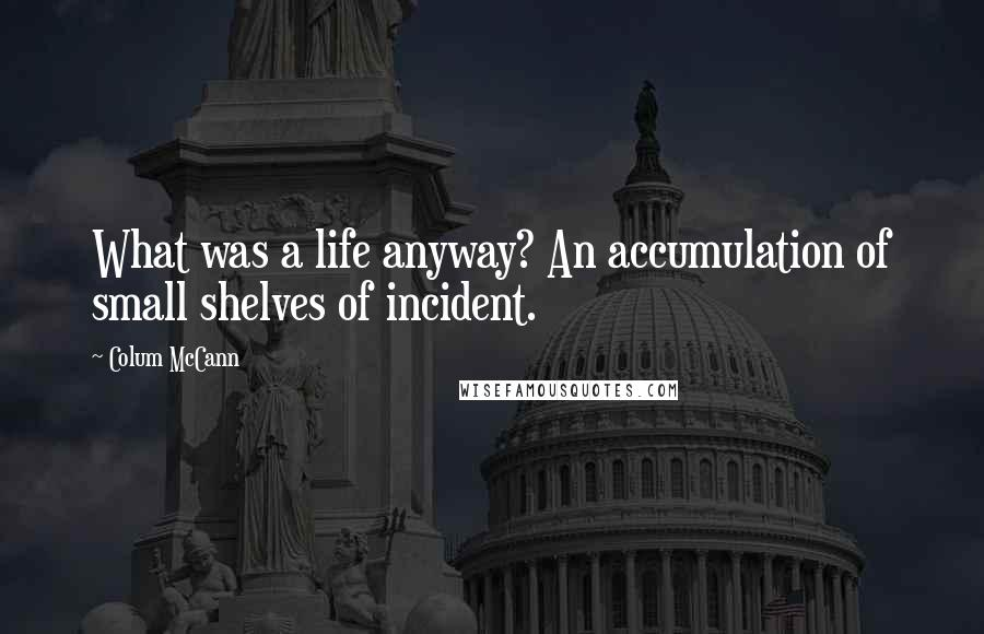 Colum McCann quotes: What was a life anyway? An accumulation of small shelves of incident.