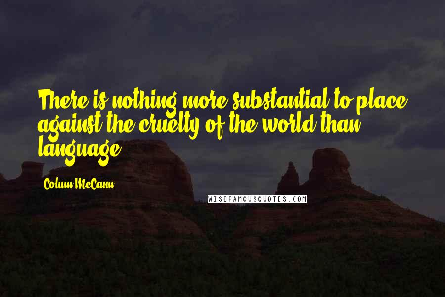 Colum McCann quotes: There is nothing more substantial to place against the cruelty of the world than language.