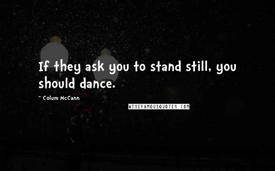 Colum McCann quotes: If they ask you to stand still, you should dance.