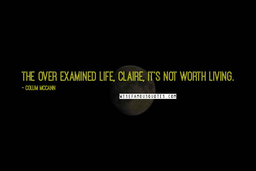 Colum McCann quotes: The over examined life, Claire, it's not worth living.