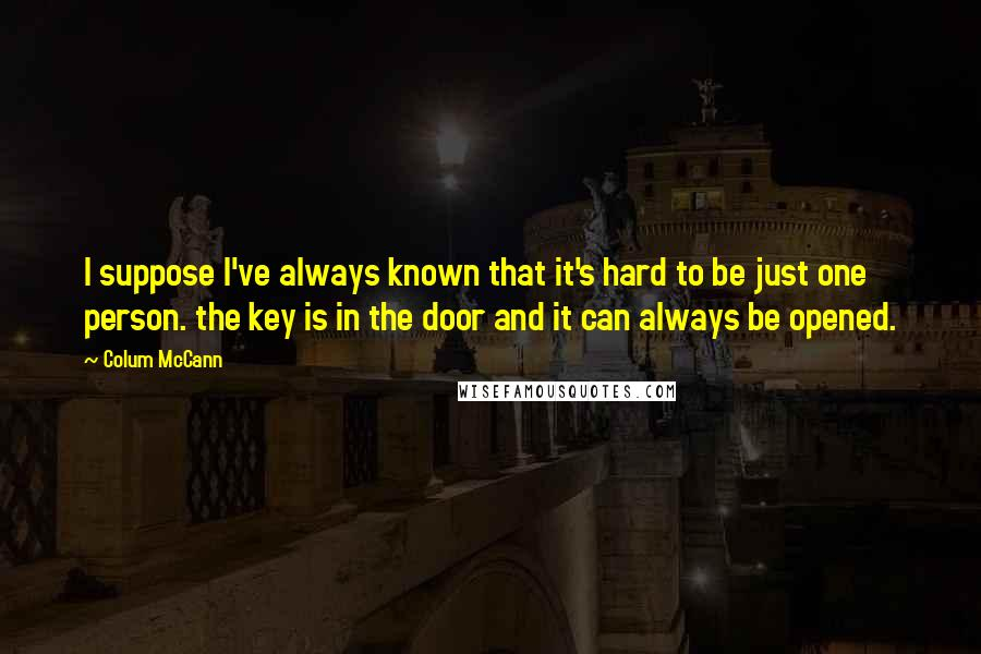 Colum McCann quotes: I suppose I've always known that it's hard to be just one person. the key is in the door and it can always be opened.